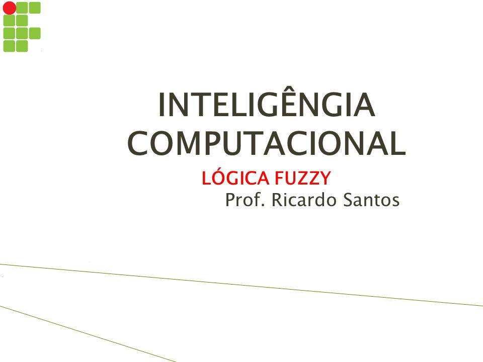 INTELIGÊNGIA COMPUTACIONAL LÓGICA FUZZY Prof. Ricardo Santos