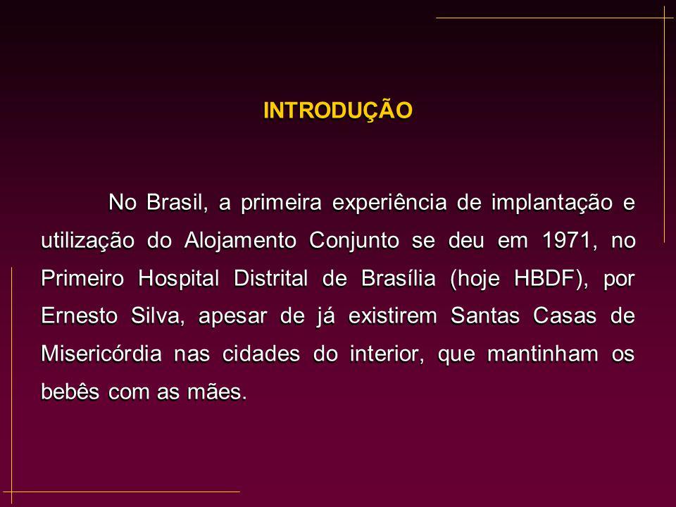 INTRODUÇÃO No Brasil, a primeira experiência de implantação e utilização do Alojamento Conjunto se deu em 1971, no Primeiro Hospital Distrital de Bras