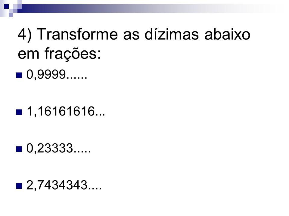 4) Transforme as dízimas abaixo em frações: 0,9999...... 1,16161616... 0,23333..... 2,7434343....