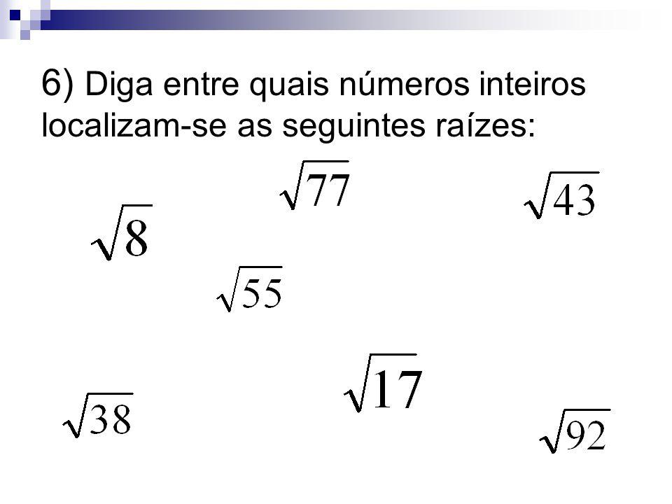 6) Diga entre quais números inteiros localizam-se as seguintes raízes:
