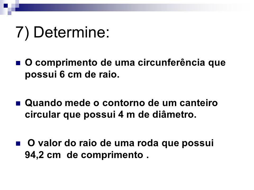 7) Determine: O comprimento de uma circunferência que possui 6 cm de raio. Quando mede o contorno de um canteiro circular que possui 4 m de diâmetro.