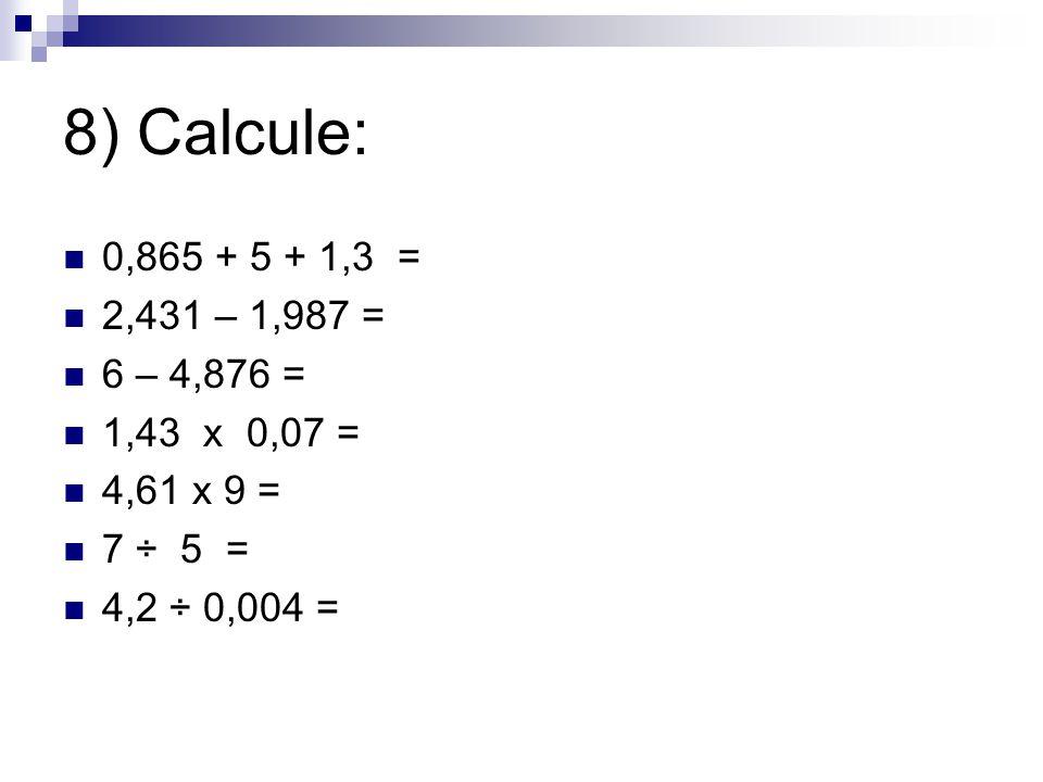 8) Calcule: 0,865 + 5 + 1,3 = 2,431 – 1,987 = 6 – 4,876 = 1,43 x 0,07 = 4,61 x 9 = 7 ÷ 5 = 4,2 ÷ 0,004 =