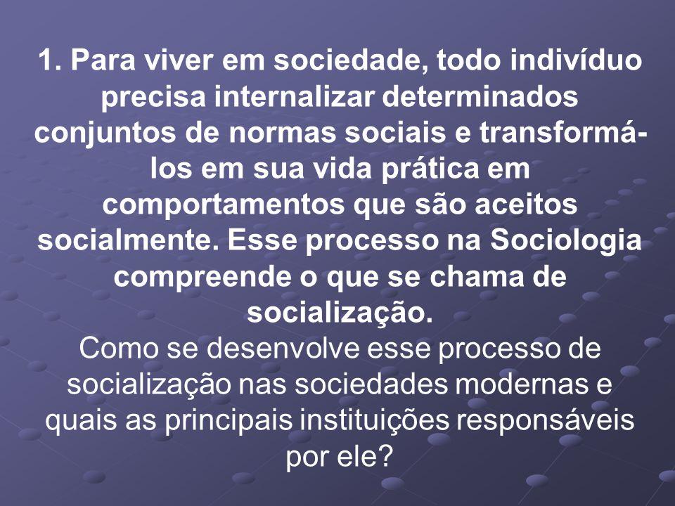 1. Para viver em sociedade, todo indivíduo precisa internalizar determinados conjuntos de normas sociais e transformá- los em sua vida prática em comp