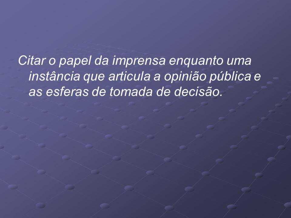 Citar o papel da imprensa enquanto uma instância que articula a opinião pública e as esferas de tomada de decisão.