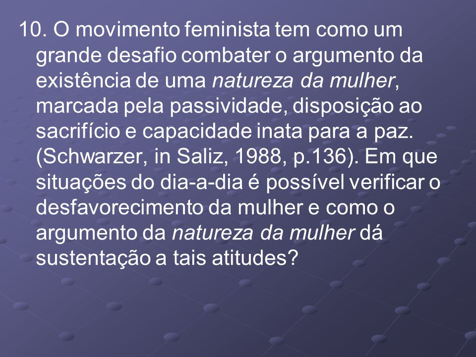 10. O movimento feminista tem como um grande desafio combater o argumento da existência de uma natureza da mulher, marcada pela passividade, disposiçã