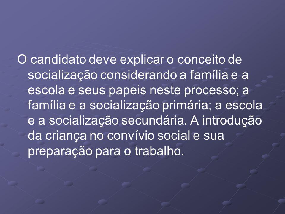 O candidato deve explicar o conceito de socialização considerando a família e a escola e seus papeis neste processo; a família e a socialização primária; a escola e a socialização secundária.