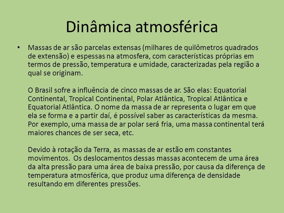 Dinâmica atmosférica Massas de ar são parcelas extensas (milhares de quilômetros quadrados de extensão) e espessas na atmosfera, com características próprias em termos de pressão, temperatura e umidade, caracterizadas pela região a qual se originam.