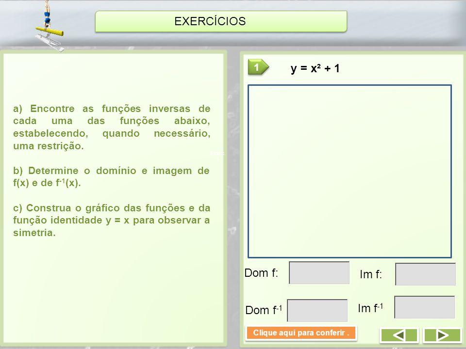 EXERCÍCIOS a) Encontre as funções inversas de cada uma das funções abaixo, estabelecendo, quando necessário, uma restrição. b) Determine o domínio e i