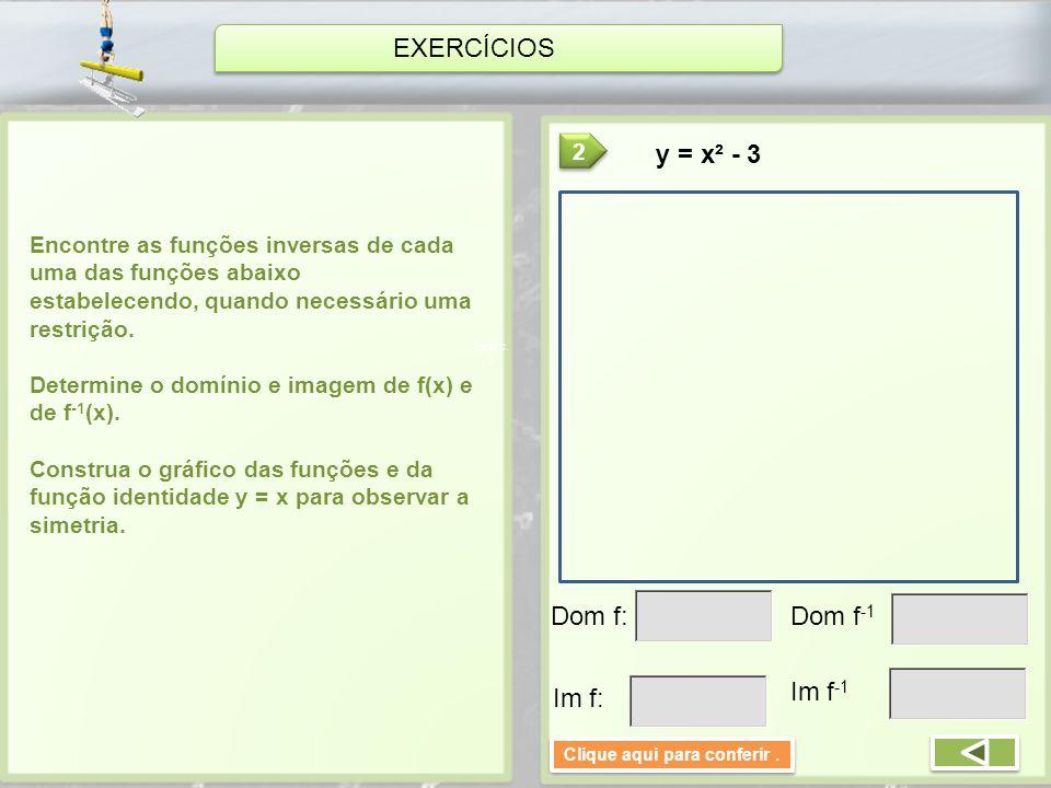 EXERCÍCIOS Encontre as funções inversas de cada uma das funções abaixo estabelecendo, quando necessário uma restrição. Determine o domínio e imagem de