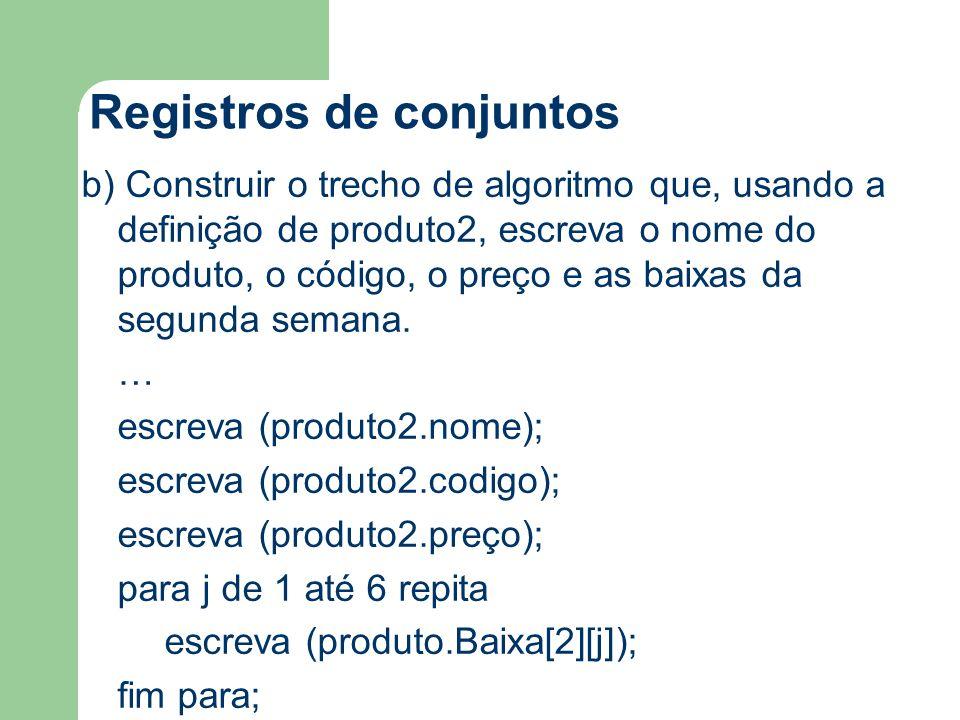 Registros de conjuntos b) Construir o trecho de algoritmo que, usando a definição de produto2, escreva o nome do produto, o código, o preço e as baixas da segunda semana.