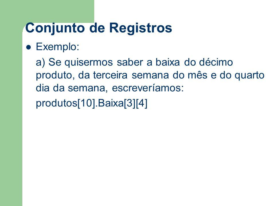 Conjunto de Registros Exemplo: a) Se quisermos saber a baixa do décimo produto, da terceira semana do mês e do quarto dia da semana, escreveríamos: produtos[10].Baixa[3][4]