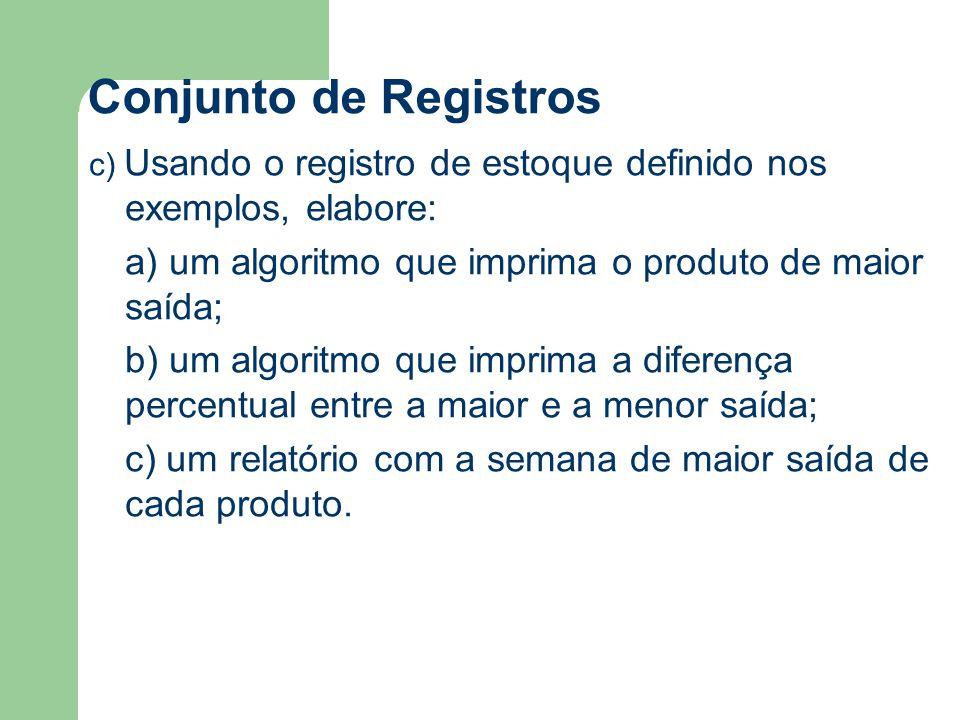 Conjunto de Registros c) Usando o registro de estoque definido nos exemplos, elabore: a) um algoritmo que imprima o produto de maior saída; b) um algoritmo que imprima a diferença percentual entre a maior e a menor saída; c) um relatório com a semana de maior saída de cada produto.