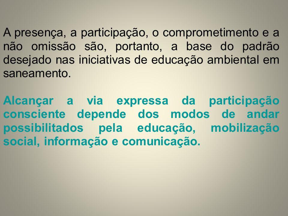 A presença, a participação, o comprometimento e a não omissão são, portanto, a base do padrão desejado nas iniciativas de educação ambiental em saneam