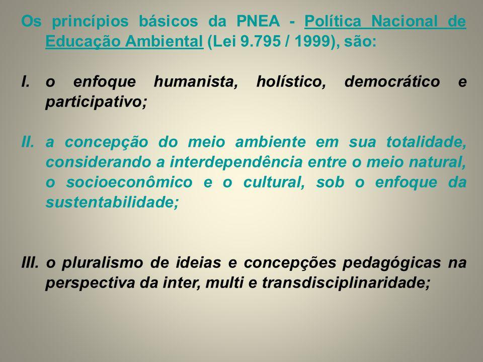 Os princípios básicos da PNEA - Política Nacional de Educação Ambiental (Lei 9.795 / 1999), são: I.o enfoque humanista, holístico, democrático e parti