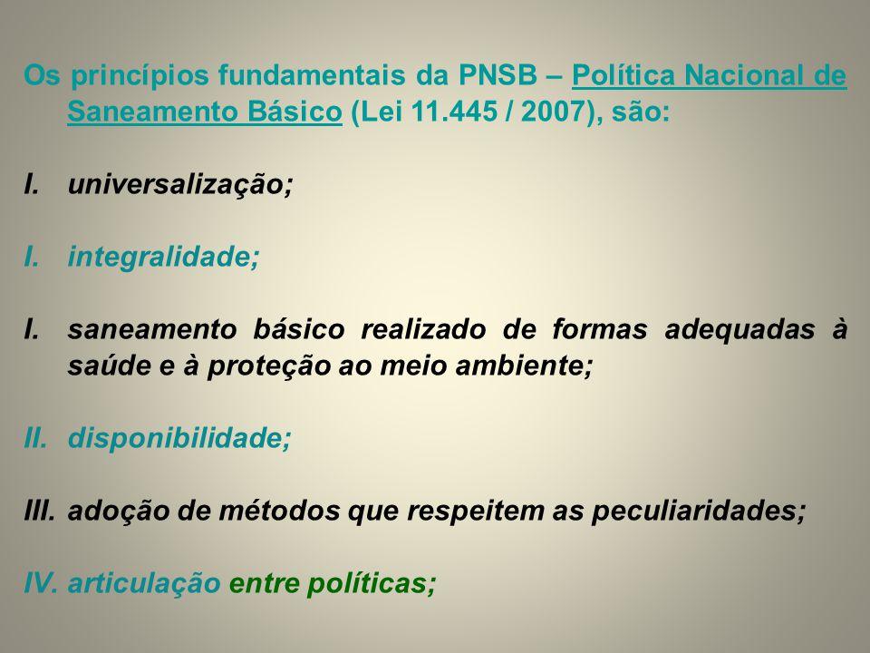 Os princípios fundamentais da PNSB – Política Nacional de Saneamento Básico (Lei 11.445 / 2007), são: I.universalização; I.integralidade; I.saneamento