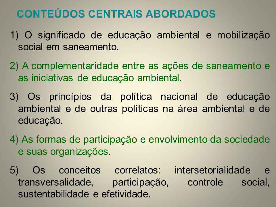 CONTEÚDOS CENTRAIS ABORDADOS 1) O significado de educação ambiental e mobilização social em saneamento. 2) A complementaridade entre as ações de sanea