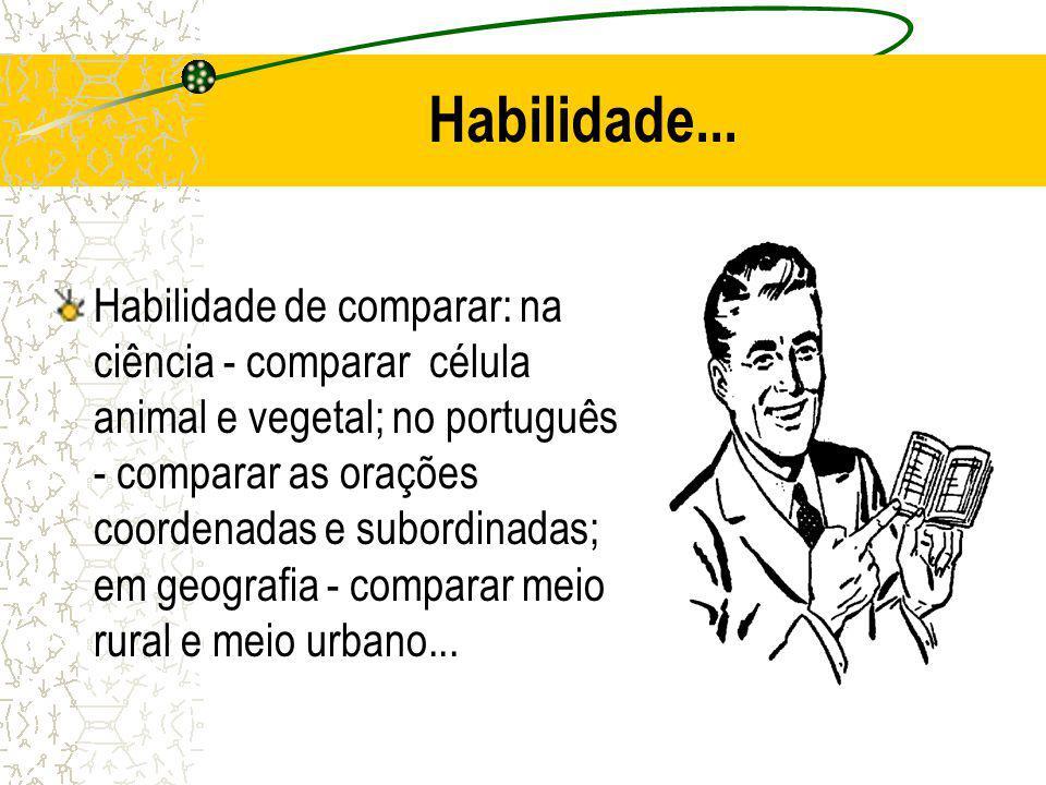 Habilidade... Habilidade de comparar: na ciência - comparar célula animal e vegetal; no português - comparar as orações coordenadas e subordinadas; em