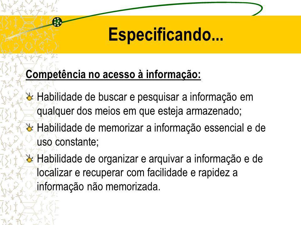 Especificando... Competência no acesso à informação: Habilidade de buscar e pesquisar a informação em qualquer dos meios em que esteja armazenado; Hab