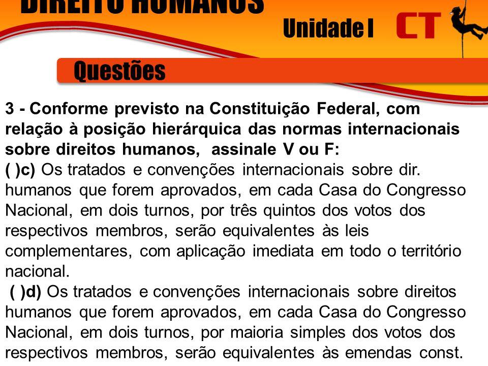 DIREITO HUMANOS Unidade I Questões 3 - Conforme previsto na Constituição Federal, com relação à posição hierárquica das normas internacionais sobre direitos humanos, assinale V ou F: ( )c) Os tratados e convenções internacionais sobre dir.