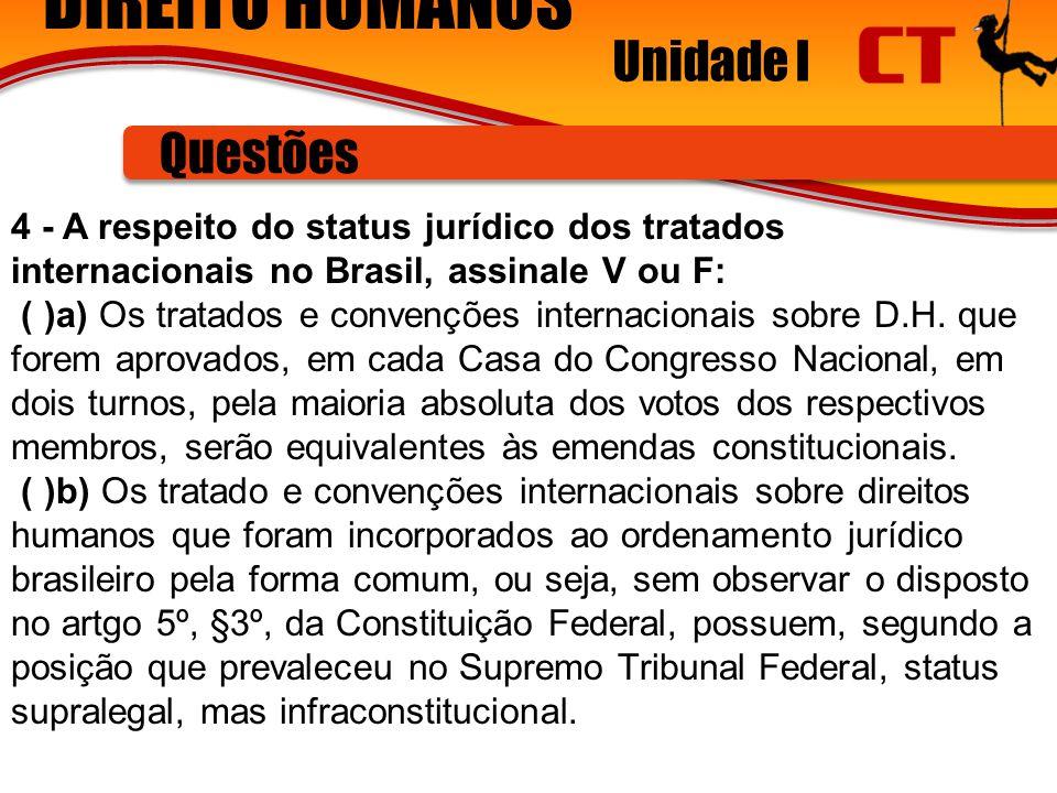 DIREITO HUMANOS Unidade I Questões 4 - A respeito do status jurídico dos tratados internacionais no Brasil, assinale V ou F: ( )a) Os tratados e convenções internacionais sobre D.H.