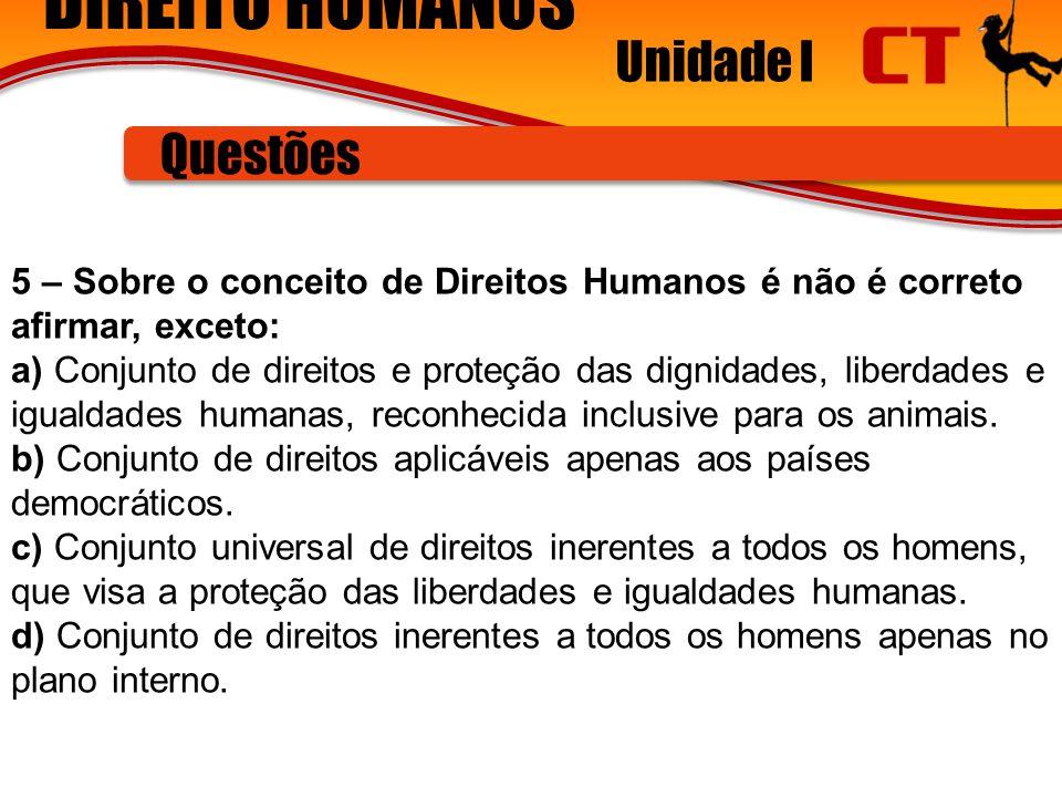 DIREITO HUMANOS Unidade I Questões 5 – Sobre o conceito de Direitos Humanos é não é correto afirmar, exceto: a) Conjunto de direitos e proteção das dignidades, liberdades e igualdades humanas, reconhecida inclusive para os animais.