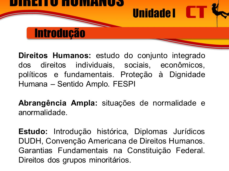 DIREITO HUMANOS Unidade I Introdução Direitos Humanos: estudo do conjunto integrado dos direitos individuais, sociais, econômicos, políticos e fundamentais.