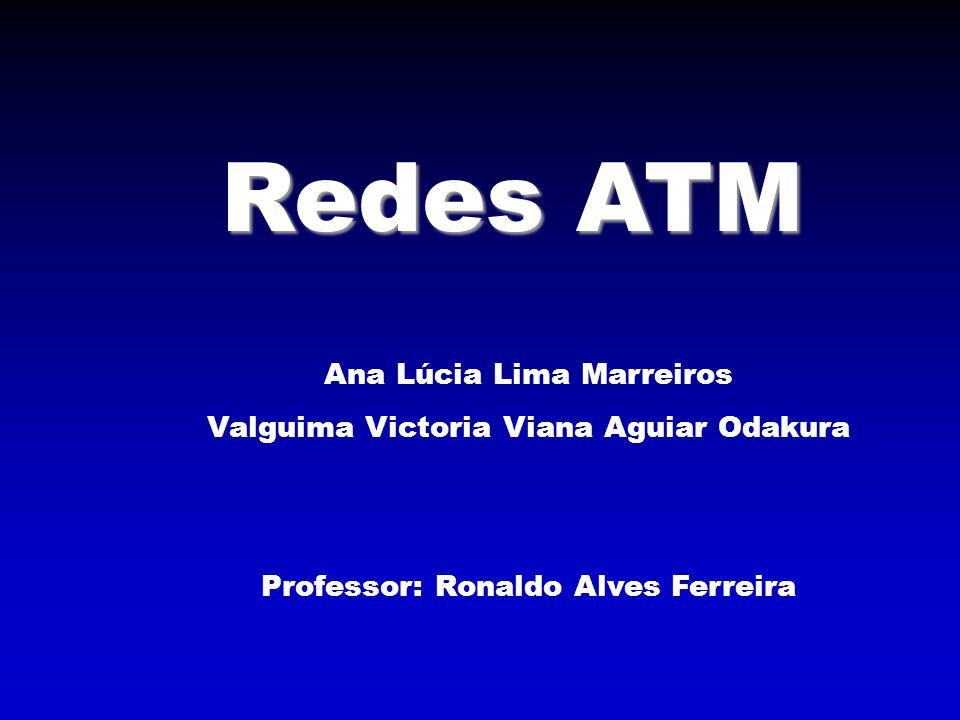 Redes ATM Ana Lúcia Lima Marreiros Valguima Victoria Viana Aguiar Odakura Professor: Ronaldo Alves Ferreira