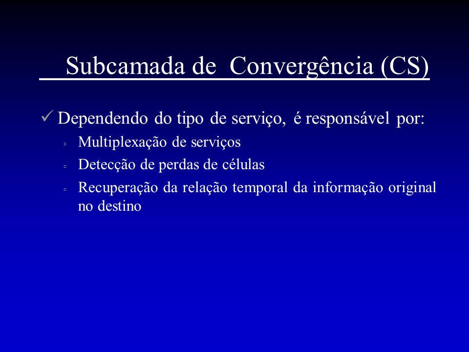 Subcamada de Convergência (CS) Dependendo do tipo de serviço, é responsável por:  Multiplexação de serviços  Detecção de perdas de células  Recuper
