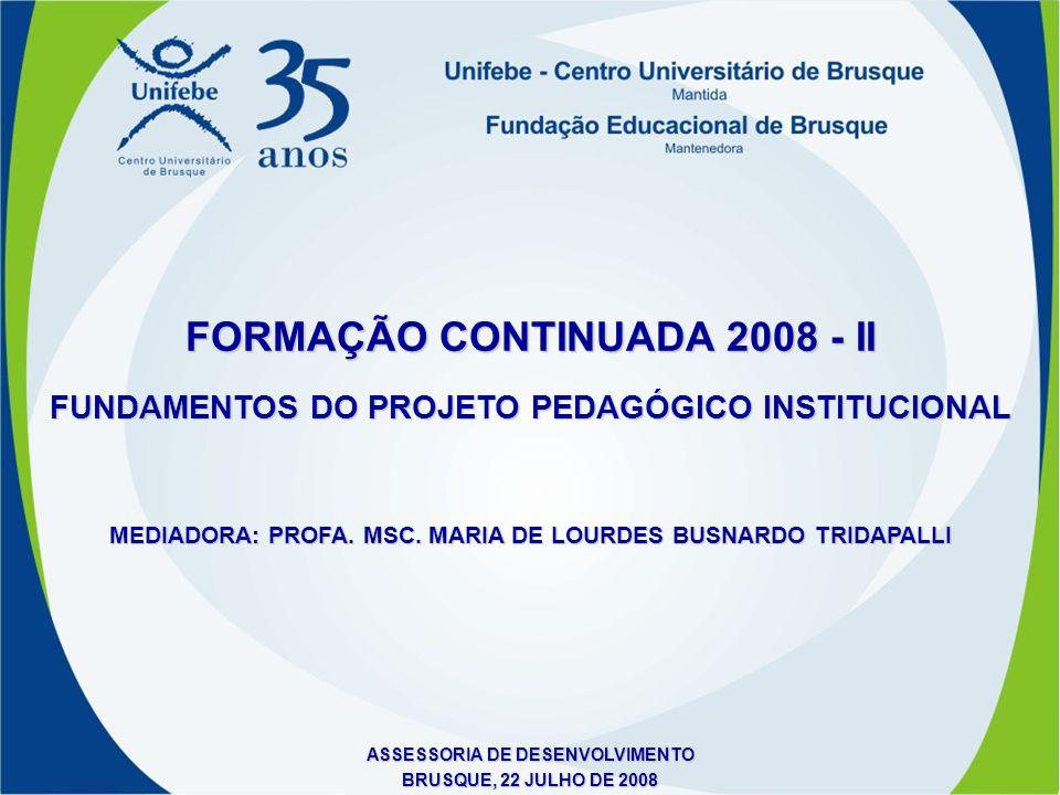 FUNDAMENTOS DO PROJETO PEDAGÓGICO INSTITUCIONAL FORMAÇÃO CONTINUADA 2008 - II MEDIADORA: PROFA. MSC. MARIA DE LOURDES BUSNARDO TRIDAPALLI ASSESSORIA D