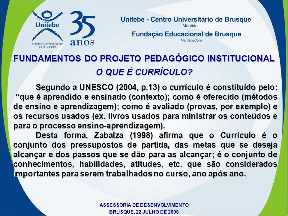 ASSESSORIA DE DESENVOLVIMENTO BRUSQUE, 22 JULHO DE 2008 FUNDAMENTOS DO PROJETO PEDAGÓGICO INSTITUCIONAL O QUE É CURRÍCULO? Segundo a UNESCO (2004, p.1