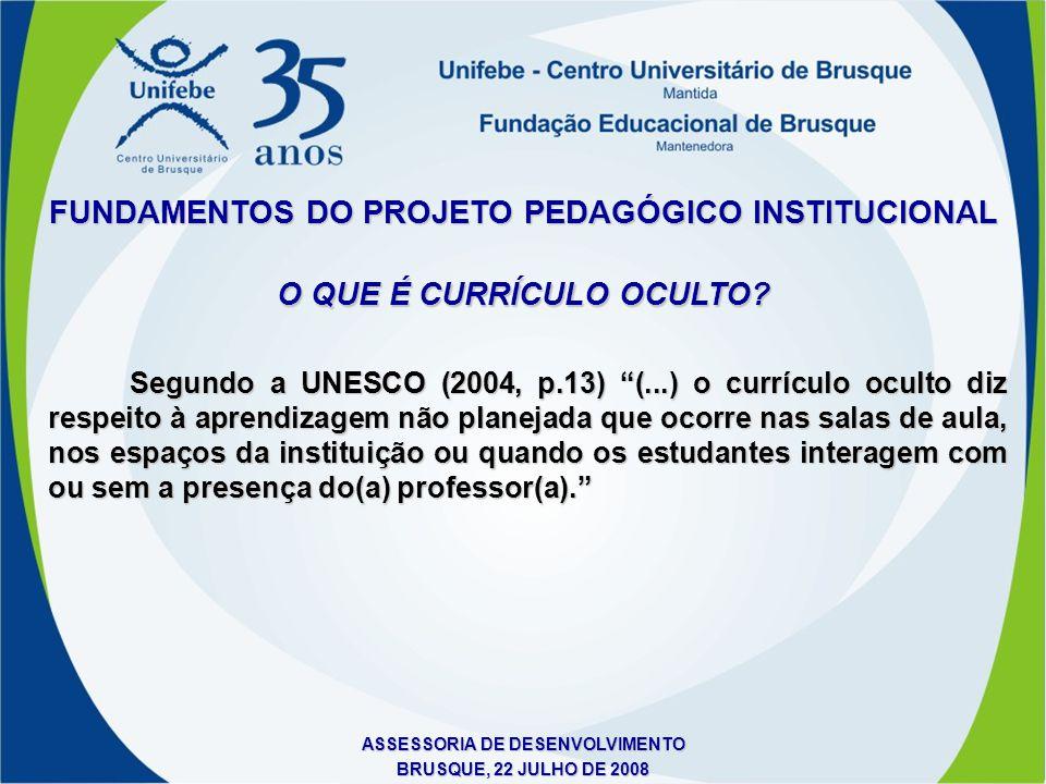 ASSESSORIA DE DESENVOLVIMENTO BRUSQUE, 22 JULHO DE 2008 FUNDAMENTOS DO PROJETO PEDAGÓGICO INSTITUCIONAL O QUE É CURRÍCULO OCULTO? Segundo a UNESCO (20