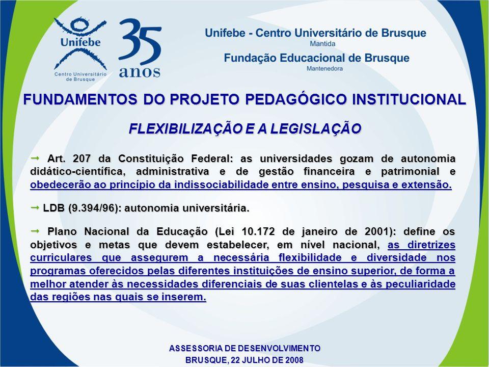 ASSESSORIA DE DESENVOLVIMENTO BRUSQUE, 22 JULHO DE 2008 FUNDAMENTOS DO PROJETO PEDAGÓGICO INSTITUCIONAL FLEXIBILIZAÇÃO E A LEGISLAÇÃO  Art. 207 da Co