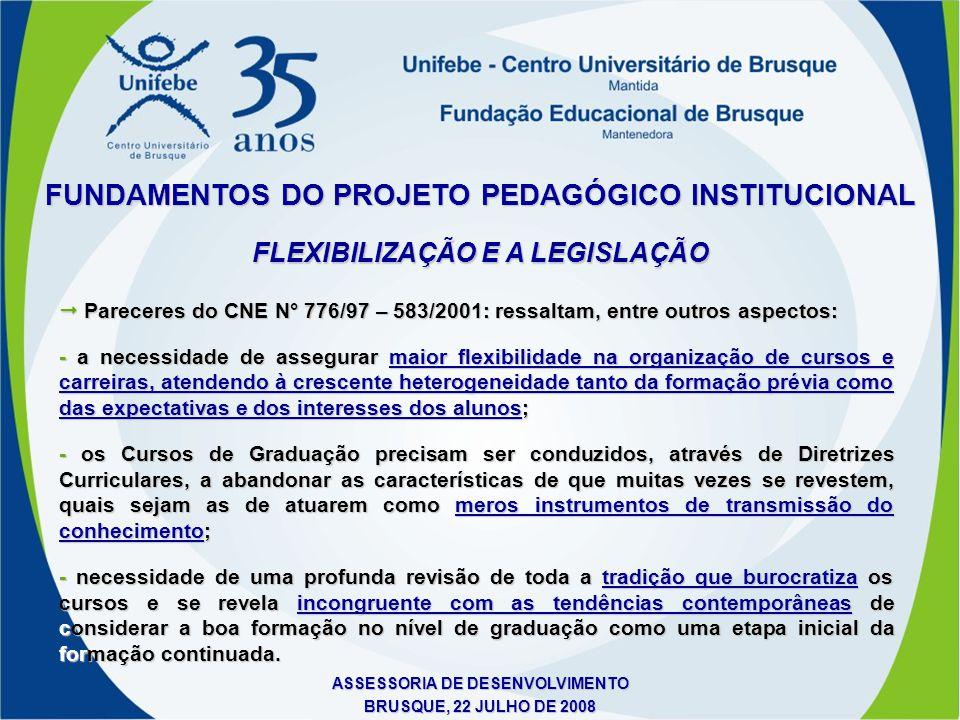 ASSESSORIA DE DESENVOLVIMENTO BRUSQUE, 22 JULHO DE 2008 FLEXIBILIZAÇÃO CURRICULAR NA UNIFEBE FUNDAMENTOS DO PROJETO PEDAGÓGICO INSTITUCIONAL É elemento promotor de mudanças na estrutura do currículo, na prática pedagógica e na postura docente.