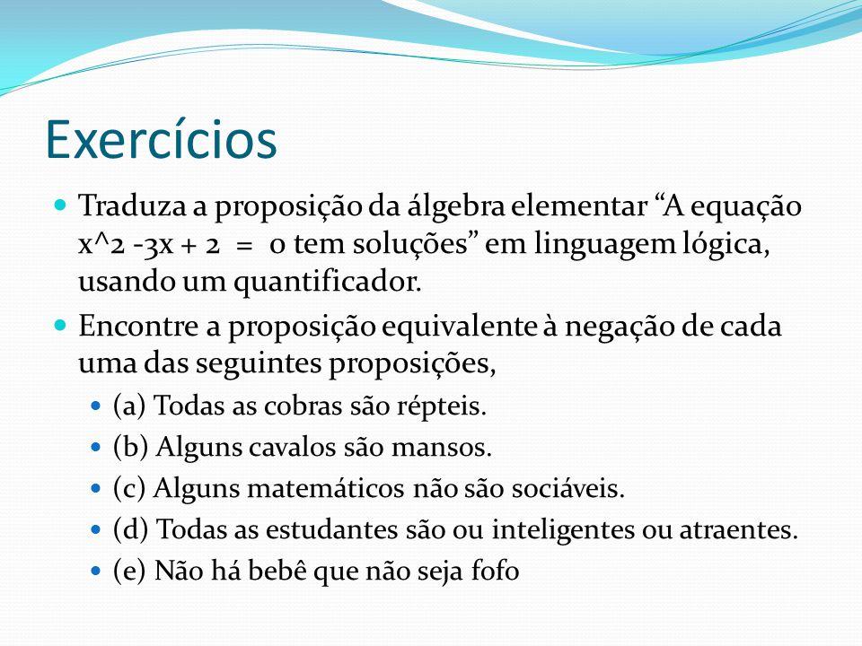 Exercícios Traduza a proposição da álgebra elementar A equação x^2 -3x + 2 = 0 tem soluções em linguagem lógica, usando um quantificador.