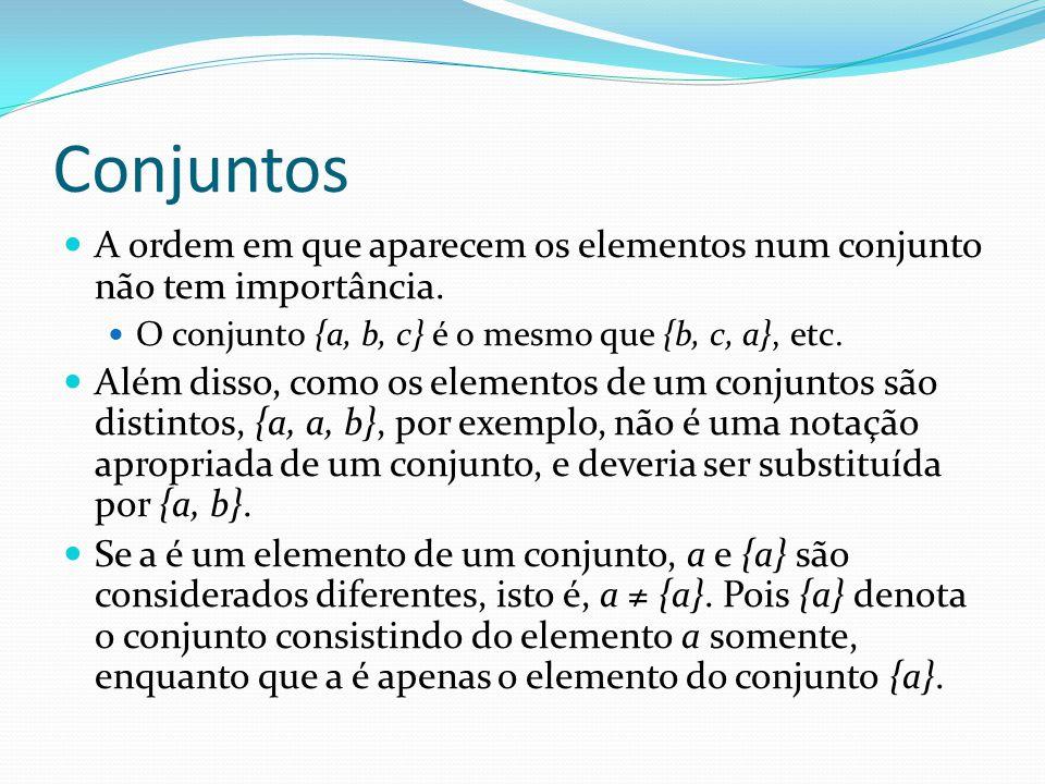 Conjuntos A ordem em que aparecem os elementos num conjunto não tem importância. O conjunto {a, b, c} é o mesmo que {b, c, a}, etc. Além disso, como o