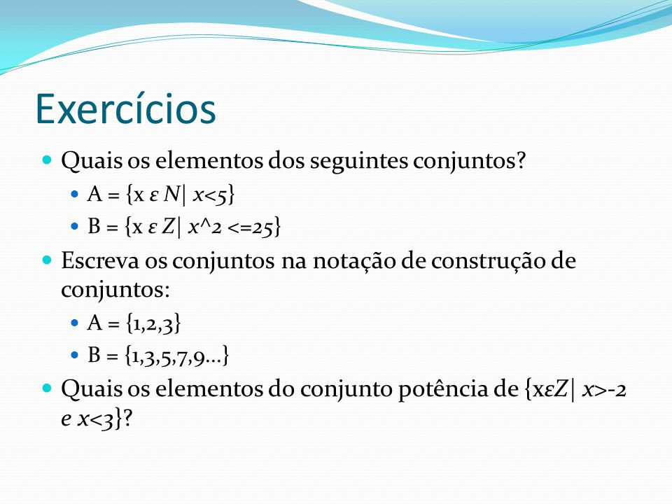 Exercícios Quais os elementos dos seguintes conjuntos? A = {x ε N| x<5} B = {x ε Z| x^2 <=25} Escreva os conjuntos na notação de construção de conjunt