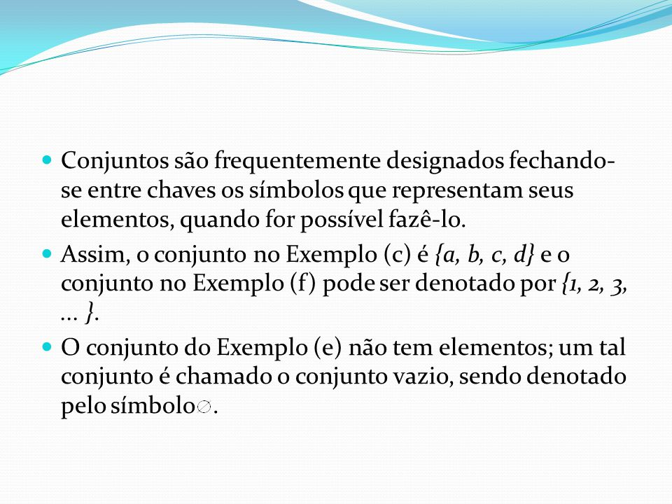 Conjuntos são frequentemente designados fechando- se entre chaves os símbolos que representam seus elementos, quando for possível fazê-lo.