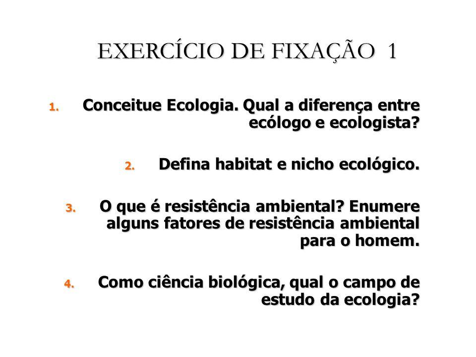 EXERCÍCIO DE FIXAÇÃO 1 1.Conceitue Ecologia. Qual a diferença entre ecólogo e ecologista.