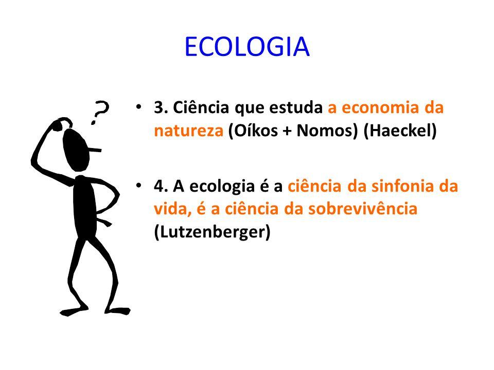 ECOLOGIA 3.Ciência que estuda a economia da natureza (Oíkos + Nomos) (Haeckel) 4.