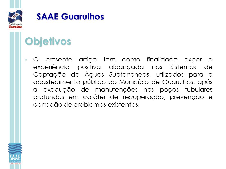 SAAE Guarulhos Objetivos O presente artigo tem como finalidade expor a experiência positiva alcançada nos Sistemas de Captação de Águas Subterrâneas,