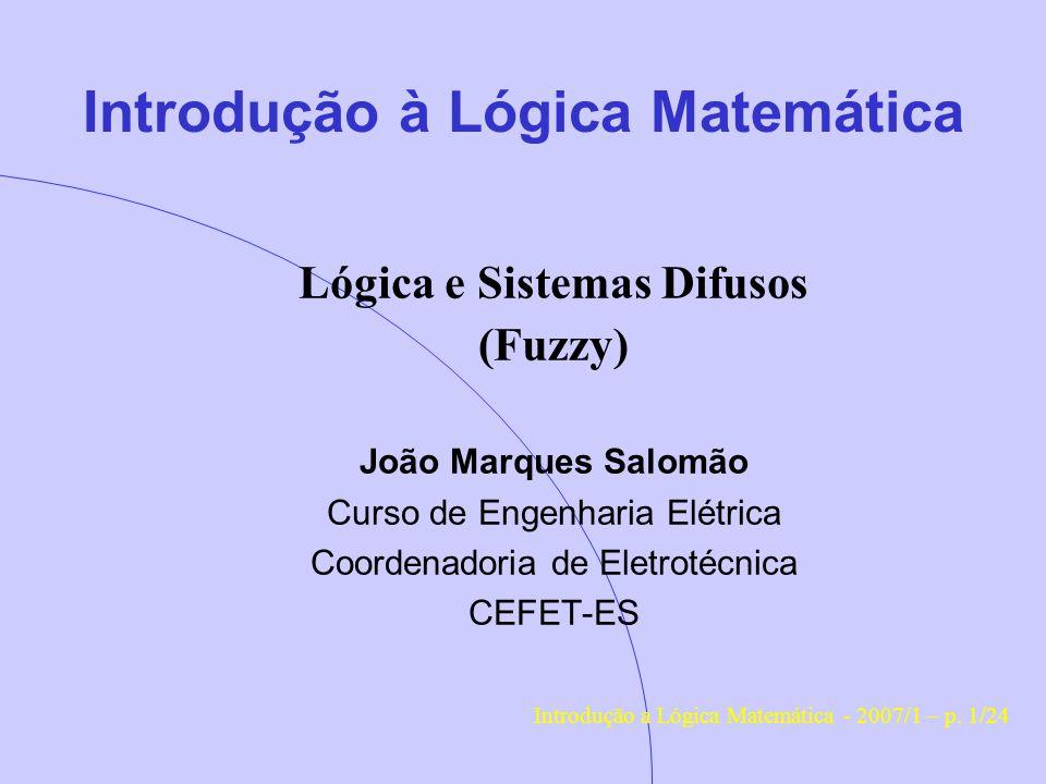 Introdução à Lógica Matemática Lógica e Sistemas Difusos (Fuzzy) João Marques Salomão Curso de Engenharia Elétrica Coordenadoria de Eletrotécnica CEFET-ES Introdução a Lógica Matemática - 2007/1 – p.