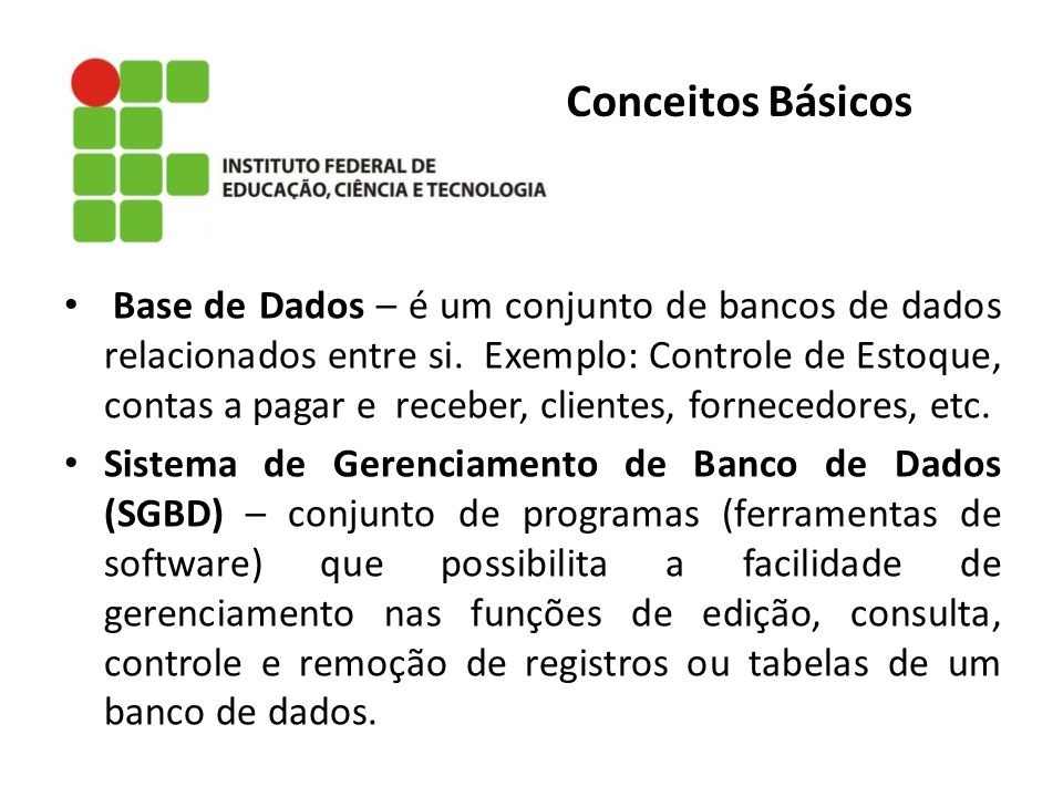 Conceitos Básicos Base de Dados – é um conjunto de bancos de dados relacionados entre si. Exemplo: Controle de Estoque, contas a pagar e receber, clie