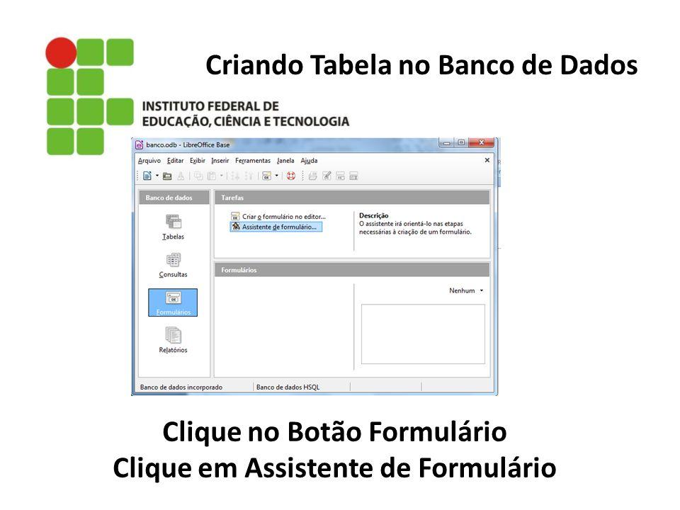 Criando Tabela no Banco de Dados Clique no Botão Formulário Clique em Assistente de Formulário