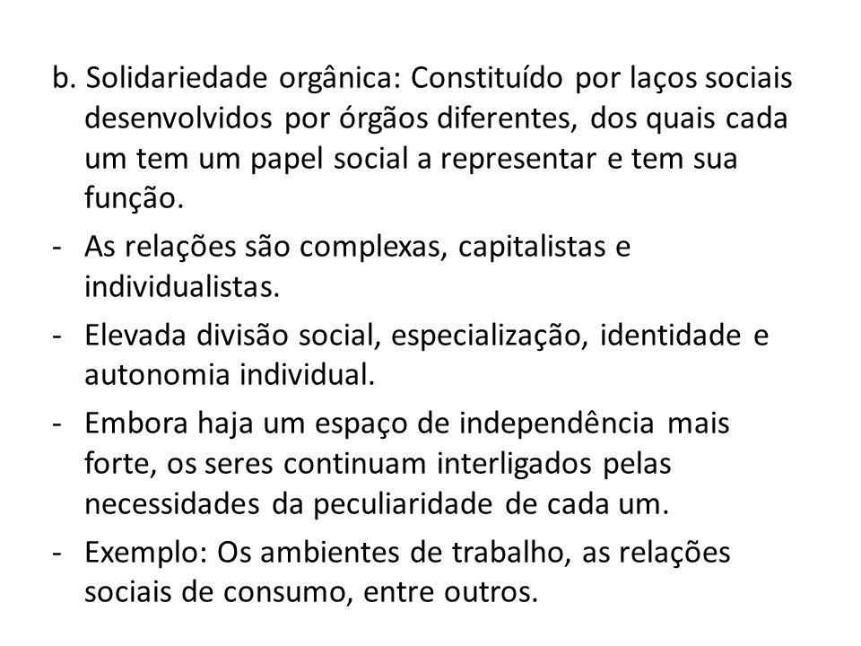 b. Solidariedade orgânica: Constituído por laços sociais desenvolvidos por órgãos diferentes, dos quais cada um tem um papel social a representar e te
