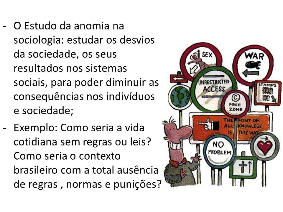 -O Estudo da anomia na sociologia: estudar os desvios da sociedade, os seus resultados nos sistemas sociais, para poder diminuir as consequências nos