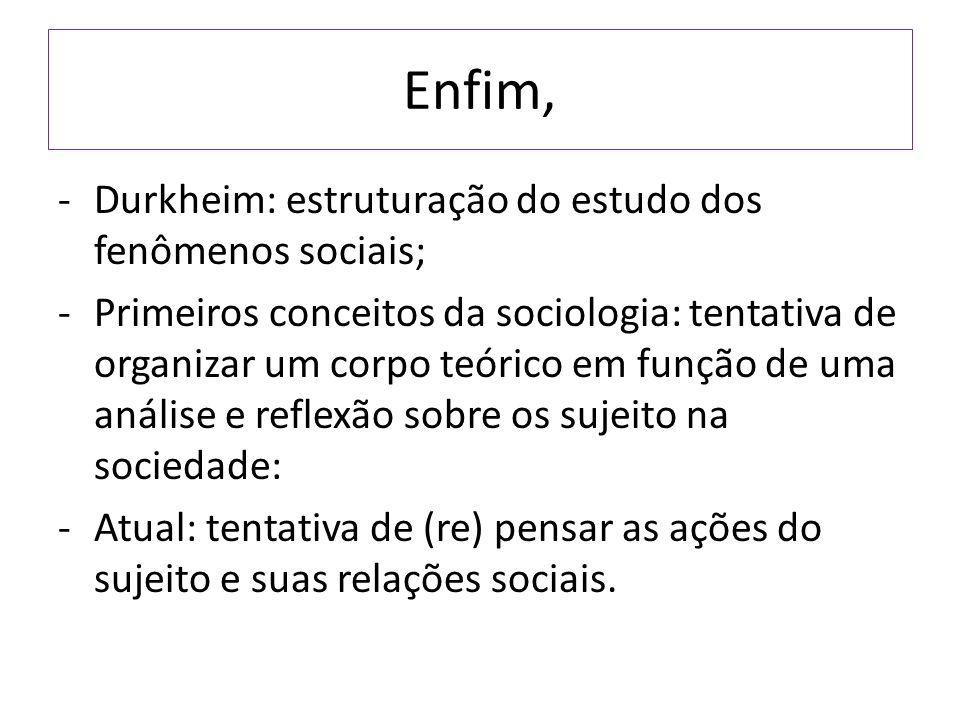 Enfim, -Durkheim: estruturação do estudo dos fenômenos sociais; -Primeiros conceitos da sociologia: tentativa de organizar um corpo teórico em função