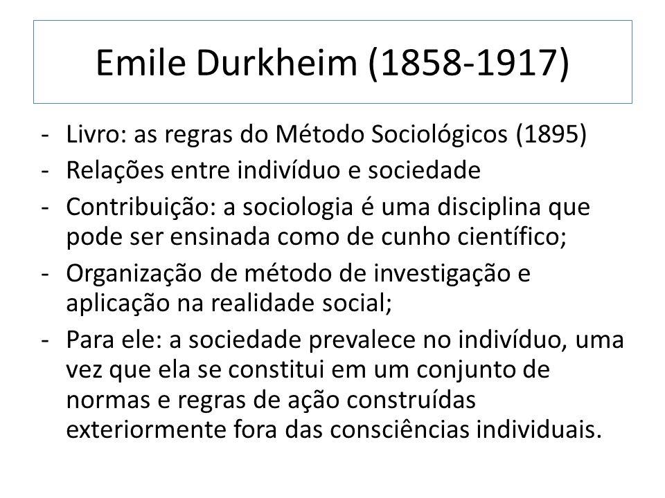 Emile Durkheim (1858-1917) -Livro: as regras do Método Sociológicos (1895) -Relações entre indivíduo e sociedade -Contribuição: a sociologia é uma dis