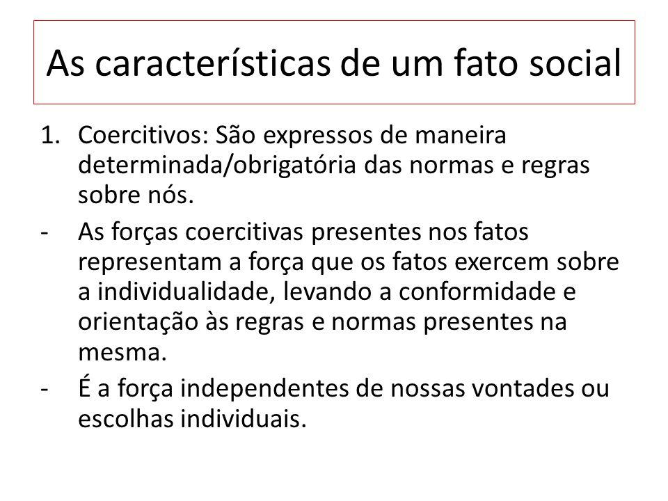 As características de um fato social 1.Coercitivos: São expressos de maneira determinada/obrigatória das normas e regras sobre nós. -As forças coercit