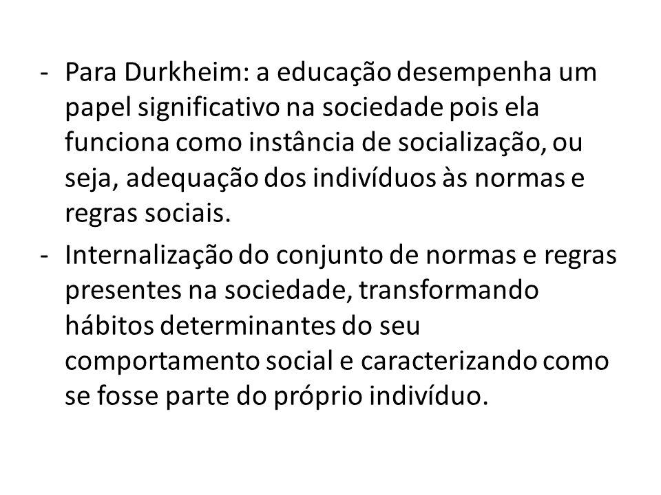 -Para Durkheim: a educação desempenha um papel significativo na sociedade pois ela funciona como instância de socialização, ou seja, adequação dos ind