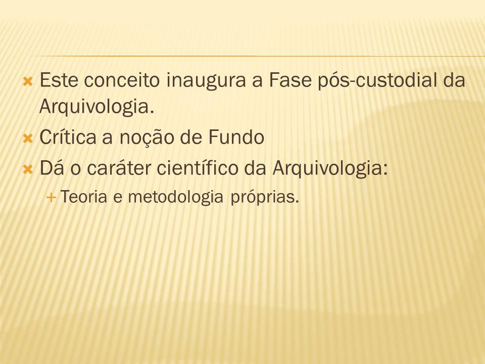  Este conceito inaugura a Fase pós-custodial da Arquivologia.  Crítica a noção de Fundo  Dá o caráter científico da Arquivologia:  Teoria e metodo